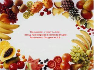 Приложение к уроку по теме: «Плод. Разнообразие и значение плодов» Выполнила