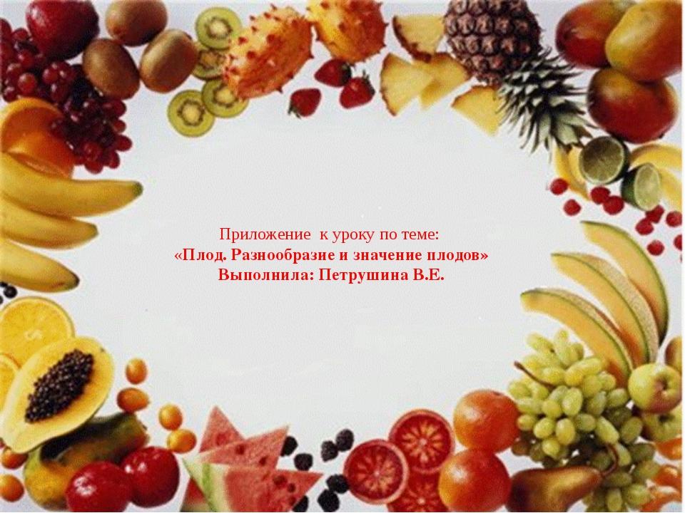 Приложение к уроку по теме: «Плод. Разнообразие и значение плодов» Выполнила...