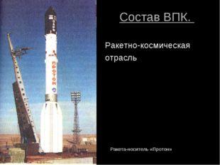 Состав ВПК. Ракетно-космическая отрасль Ракета-носитель «Протон»