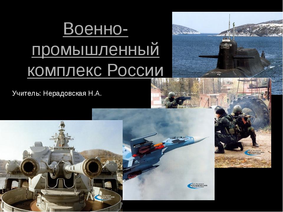 Военно-промышленный комплекс России Учитель: Нерадовская Н.А.