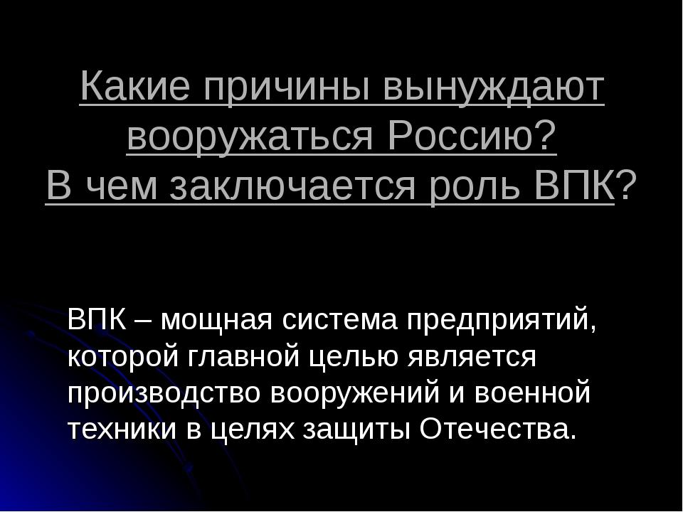 Какие причины вынуждают вооружаться Россию? В чем заключается роль ВПК? ВПК –...