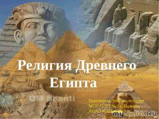 Религия Древнего Египта Выполнила: учитель истории МОУ СОШ № 9 г. Надыма, ЯН