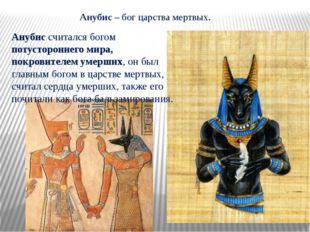 Анубис – бог царства мертвых. Анубис считался богом потустороннего мира, покр