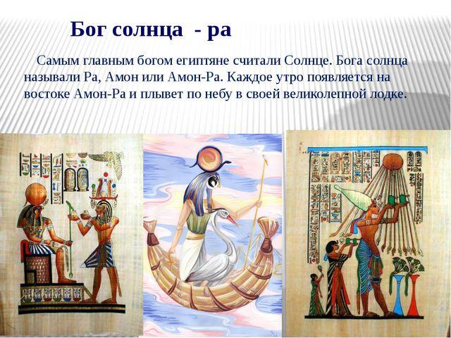 Бог солнца - ра Самым главным богом египтяне считали Солнце. Бога солнца наз...