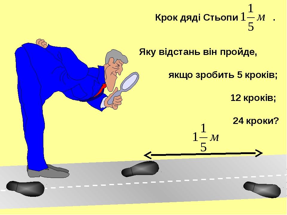 Крок дяді Стьопи . Яку відстань він пройде, якщо зробить 5 кроків; 12 кроків...