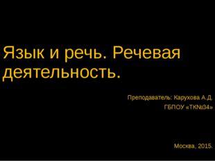 Язык и речь. Речевая деятельность. Преподаватель: Карухова А.Д. ГБПОУ «ТК№34»