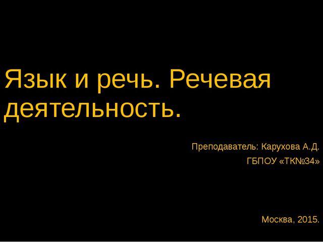 Язык и речь. Речевая деятельность. Преподаватель: Карухова А.Д. ГБПОУ «ТК№34»...