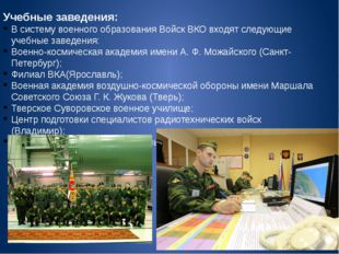 Учебные заведения: В систему военного образования Войск ВКО входят следующие