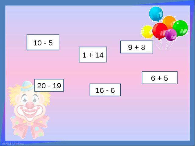 10 - 5 1 + 14 20 - 19 16 - 6 9 + 8 6 + 5 FokinaLida.75@mail.ru