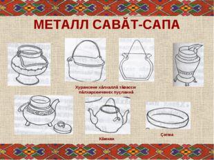 МЕТАЛЛ САВĂТ-САПА Кăмкан Çатма Хурансене хăлхаллă тăвасси пăлхарсенченех пуçл