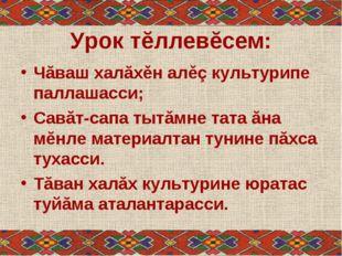 Урок тĕллевĕсем: Чăваш халăхěн алěç культурипе паллашасси; Савăт-сапа тытăмне