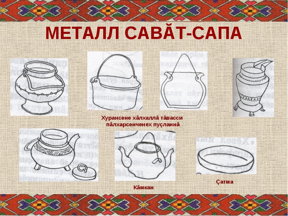 МЕТАЛЛ САВĂТ-САПА Кăмкан Çатма Хурансене хăлхаллă тăвасси пăлхарсенченех пуçл...