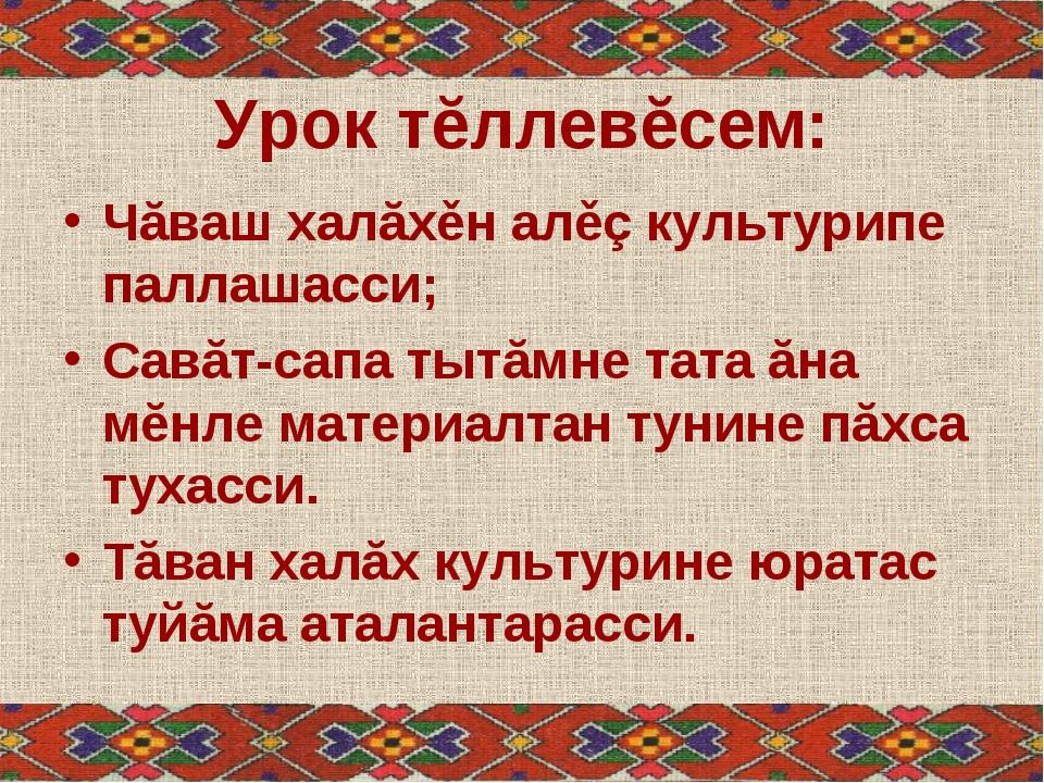 Урок тĕллевĕсем: Чăваш халăхěн алěç культурипе паллашасси; Савăт-сапа тытăмне...