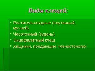 Виды клещей: Растительноядные (паутинный, мучной) Чесоточный (зудень) Энцефал