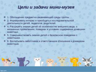 Цели и задачи мини-музея 1. Обогащение предметно-развивающей среды группы. 2