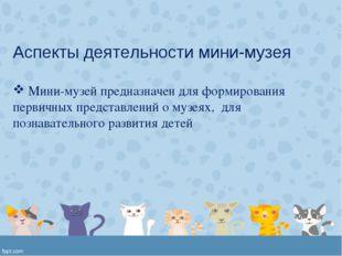 Аспекты деятельности мини-музея Мини-музей предназначен для формирования перв
