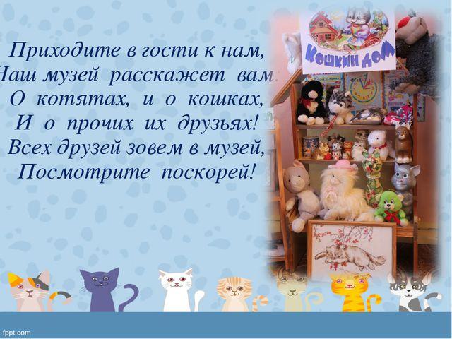 Приходите в гости к нам, Наш музей расскажет вам: О котятах, и о кошках, И о...