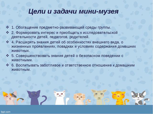 Цели и задачи мини-музея 1. Обогащение предметно-развивающей среды группы. 2...
