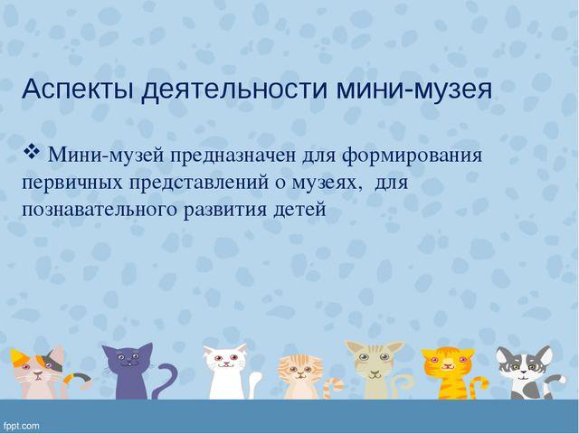 Аспекты деятельности мини-музея Мини-музей предназначен для формирования перв...