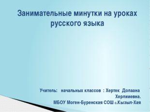 Занимательные минутки на уроках русского языка Учитель: начальных классов : Х