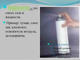 Аэрозоли – это смесь газа и жидкости. Пример: туман, смог, лак для волос, осв
