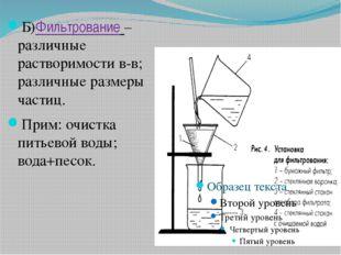 Б)Фильтрование – различные растворимости в-в; различные размеры частиц. Прим: