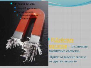 В)Действие магнитом – различные магнитные свойства. Прим: отделение железа от