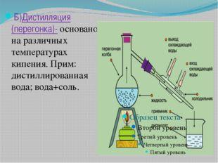 Б)Дистилляция (перегонка)- основано на различных температурах кипения. Прим: