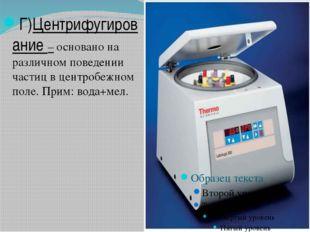 Г)Центрифугирование – основано на различном поведении частиц в центробежном п