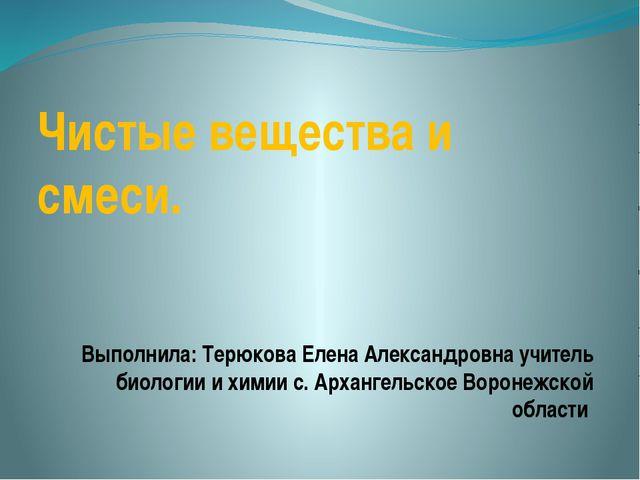 Чистые вещества и смеси. Выполнила: Терюкова Елена Александровна учитель биол...
