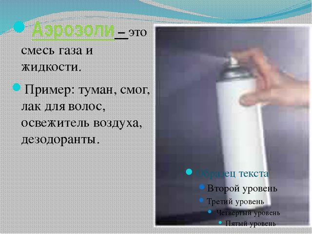 Аэрозоли – это смесь газа и жидкости. Пример: туман, смог, лак для волос, осв...