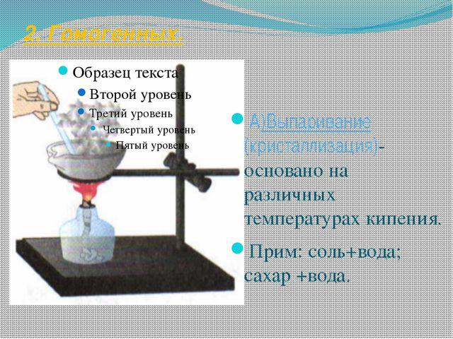 2. Гомогенных. А)Выпаривание (кристаллизация)- основано на различных температ...