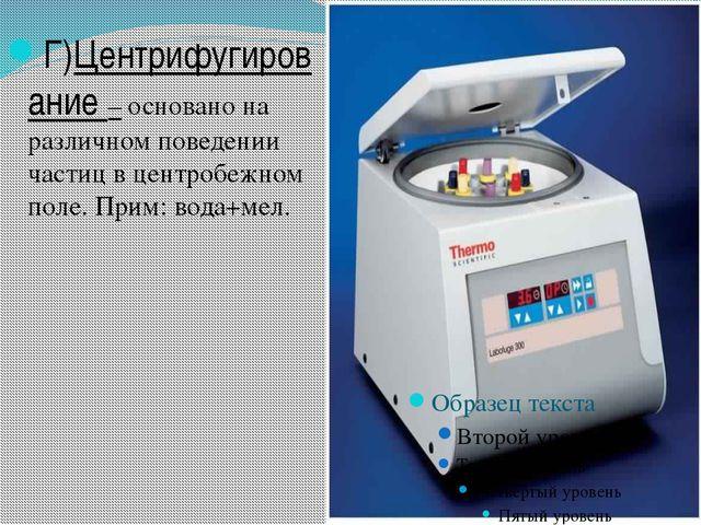 Г)Центрифугирование – основано на различном поведении частиц в центробежном п...