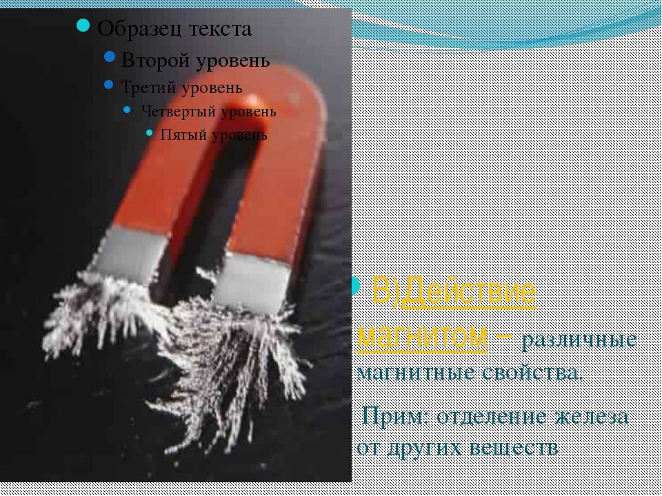 В)Действие магнитом – различные магнитные свойства. Прим: отделение железа от...