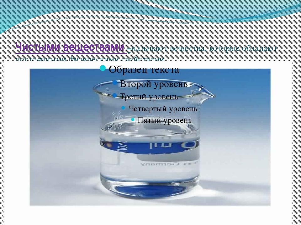 Чистыми веществами –называют вещества, которые обладают постоянными физически...