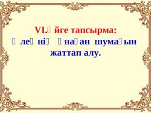 VI.Үйге тапсырма: Өлеңнің ұнаған шумағын жаттап алу.
