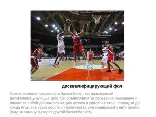 дисквалифицирующий фол Самое тяжелое наказание в баскетболе –так называемый д
