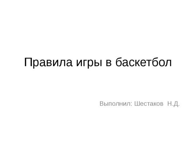 Правила игры в баскетбол Выполнил: Шестаков Н.Д.