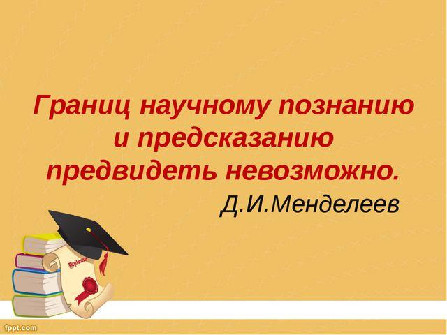 Границ научному познанию и предсказанию предвидеть невозможно. Д.И.Менделеев