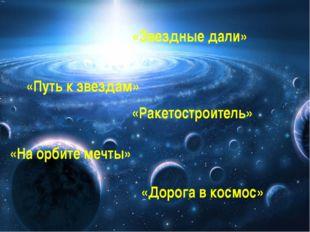 «Звездные дали» «Путь к звездам» «Ракетостроитель» «На орбите мечты» «Дорога