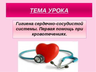 ТЕМА УРОКА Гигиена сердечно-сосудистой системы. Первая помощь при кровотечени