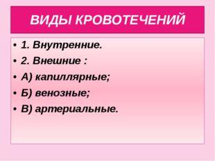 ВИДЫ КРОВОТЕЧЕНИЙ 1. Внутренние. 2. Внешние : А) капиллярные; Б) венозные; В)