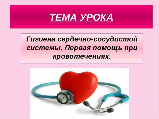 ТЕМА УРОКА Гигиена сердечно-сосудистой системы. Первая помощь при кровотечени...