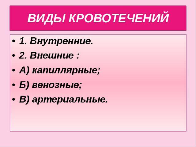 ВИДЫ КРОВОТЕЧЕНИЙ 1. Внутренние. 2. Внешние : А) капиллярные; Б) венозные; В)...