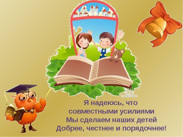 Я надеюсь, что совместными усилиями Мы сделаем наших детей Добрее, честнее и...