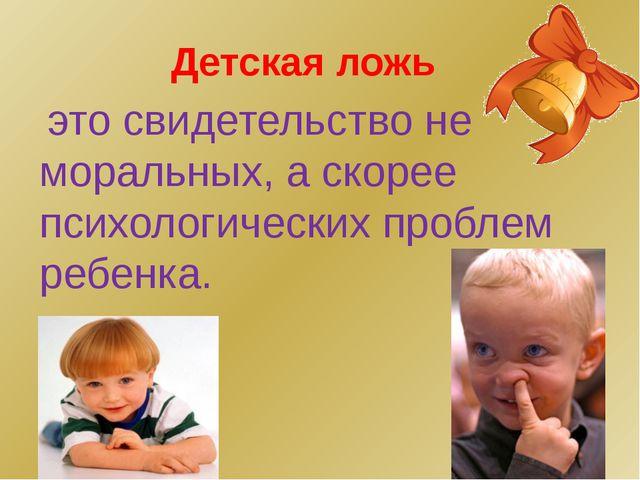 Детская ложь это свидетельство не моральных, а скорее психологических проблем...