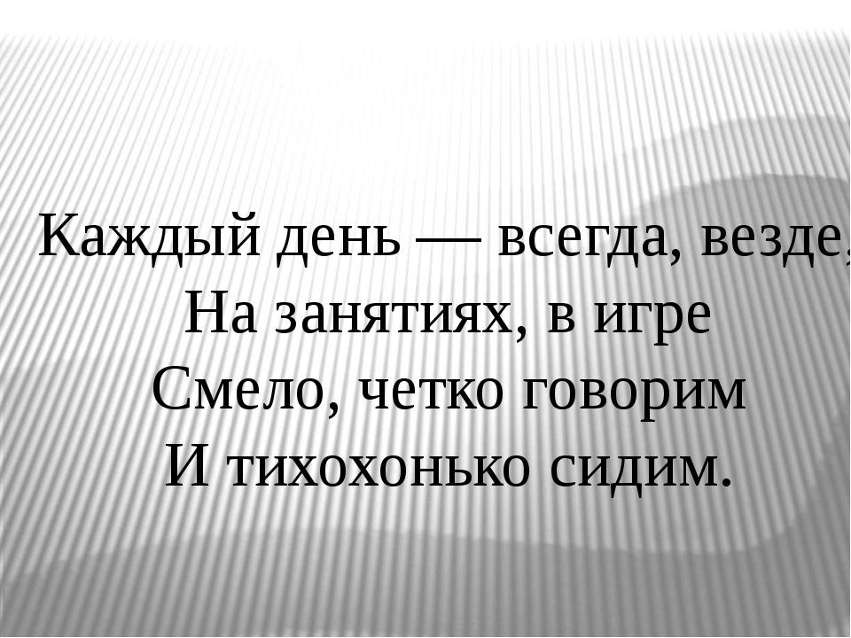Каждый день — всегда, везде, На занятиях, в игре Смело, четко говорим И тихо...
