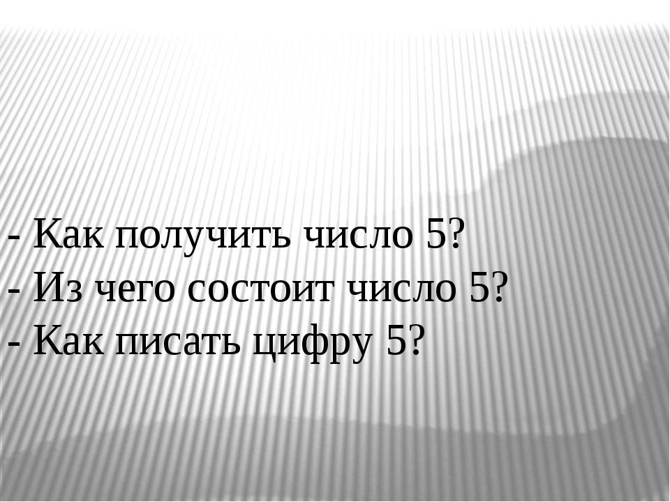 - Как получить число 5? - Из чего состоит число 5? - Как писать цифру 5?