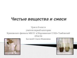 Чистые вещества и смеси Урок в 8 классе учителя первой категории Кужновского