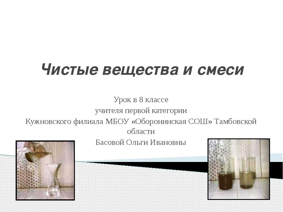 Чистые вещества и смеси Урок в 8 классе учителя первой категории Кужновского...